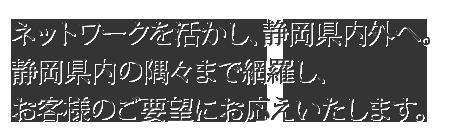 ネットワークを活かし、静岡県内外へ。静岡県内の隅々まで網羅し、お客様のご要望にお応えいたします。